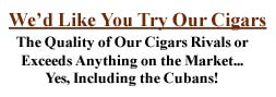 We'd Like You to Try Our Cigars. Quality Rivals or Exceeds the Cubans at a Fraction of the Cost!